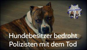 Hundebesitzer bedroht Polizisten mit dem Tod