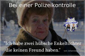 """Bei einer Polizeikontrolle: """"Ich habe zwei hübsche Enkeltöchter die keinen Freund haben."""" (von Johannes)"""