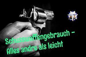 Schusswaffengebrauch - alles andere als leicht