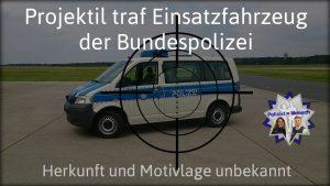 Projektil traf Einsatzfahrzeug der Bundespolizei