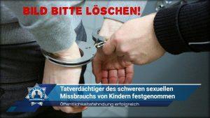 Öffentlichkeitsfahndung erfolgreich: Tatverdächtiger des schweren sexuellen Missbrauchs von Kindern festgenommen