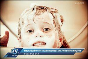 Beeindruckend: Haarwäsche erst in Anwesenheit der Polizisten möglich