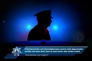 Resozialisierung möglich? Polizistenmörder und Clanmitglied kann vorerst nicht abgeschoben werden und wenn doch, kann er nach einem Jahr zurück