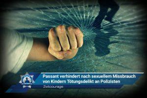 Zivilcourage: Passant verhindert nach sexuellem Missbrauch von Kindern Tötungsdelikt an Polizisten