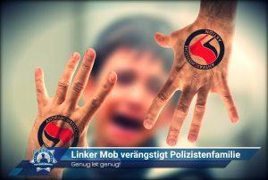 Genug ist genug! Linker Mob verängstigt Polizistenfamilie