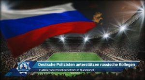 Fußballweltmeisterschaft in Russland: Deutsche Polizisten unterstützen russische Kollegen