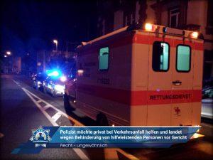Recht - ungewöhnlich: Polizist möchte privat bei Verkehrsunfall helfen und landet wegen Behinderung von hilfeleistenden Personen vor Gericht
