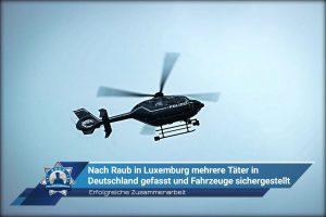 Erfolgreiche Zusammenarbeit: Nach Raub in Luxemburg mehrere Täter in Deutschland gefasst und Fahrzeuge sichergestellt