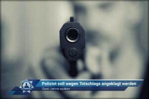 Zwei Jahre später: Polizist soll wegen Totschlags angeklagt werden