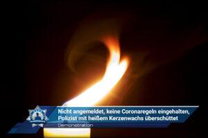 Demonstration: Nicht angemeldet, keine Coronaregeln eingehalten, Polizist mit heißem Kerzenwachs überschüttet