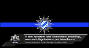 Tamara, Auszubildende bei der Bayerischen Polizei: In einer Facharbeit habe ich mich damit beschäftigt, wenn ein Kollege im Dienst ums Leben kommt